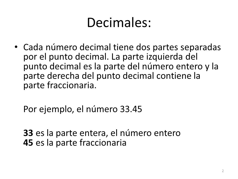 Decimales: Cada número decimal tiene dos partes separadas por el punto decimal. La parte izquierda del punto decimal es la parte del número entero y l
