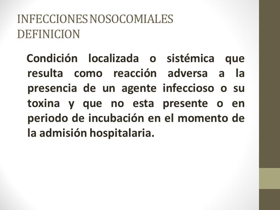 INFECCIONES NOSOCOMIALES DEFINICION Condición localizada o sistémica que resulta como reacción adversa a la presencia de un agente infeccioso o su toxina y que no esta presente o en periodo de incubación en el momento de la admisión hospitalaria.
