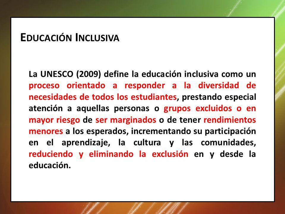 E DUCACIÓN I NCLUSIVA La UNESCO (2009) define la educación inclusiva como un proceso orientado a responder a la diversidad de necesidades de todos los estudiantes, prestando especial atención a aquellas personas o grupos excluidos o en mayor riesgo de ser marginados o de tener rendimientos menores a los esperados, incrementando su participación en el aprendizaje, la cultura y las comunidades, reduciendo y eliminando la exclusión en y desde la educación.
