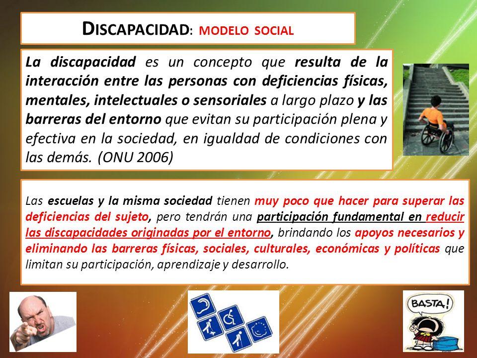 D ISCAPACIDAD : MODELO SOCIAL La discapacidad es un concepto que resulta de la interacción entre las personas con deficiencias físicas, mentales, intelectuales o sensoriales a largo plazo y las barreras del entorno que evitan su participación plena y efectiva en la sociedad, en igualdad de condiciones con las demás.