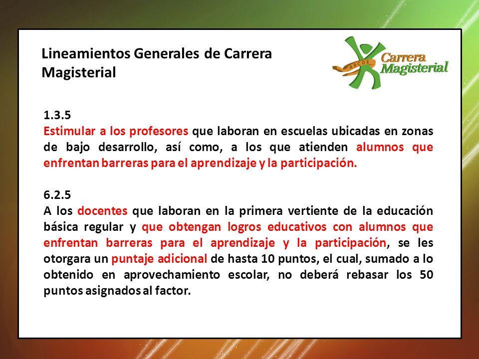 Lineamientos Generales de Carrera Magisterial 1.3.5 Estimular a los profesores que laboran en escuelas ubicadas en zonas de bajo desarrollo, así como, a los que atienden alumnos que enfrentan barreras para el aprendizaje y la participación.