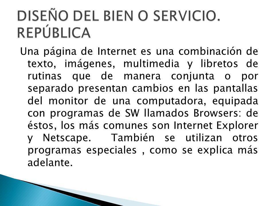 Una página de Internet es una combinación de texto, imágenes, multimedia y libretos de rutinas que de manera conjunta o por separado presentan cambios en las pantallas del monitor de una computadora, equipada con programas de SW llamados Browsers: de éstos, los más comunes son Internet Explorer y Netscape.