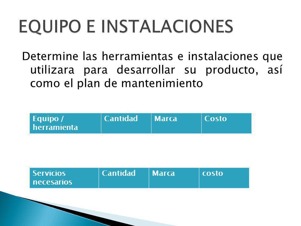 Determine las herramientas e instalaciones que utilizara para desarrollar su producto, así como el plan de mantenimiento Equipo / herramienta CantidadMarcaCosto Servicios necesarios CantidadMarcacosto