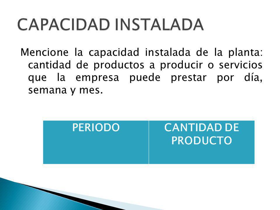 Mencione la capacidad instalada de la planta: cantidad de productos a producir o servicios que la empresa puede prestar por día, semana y mes.