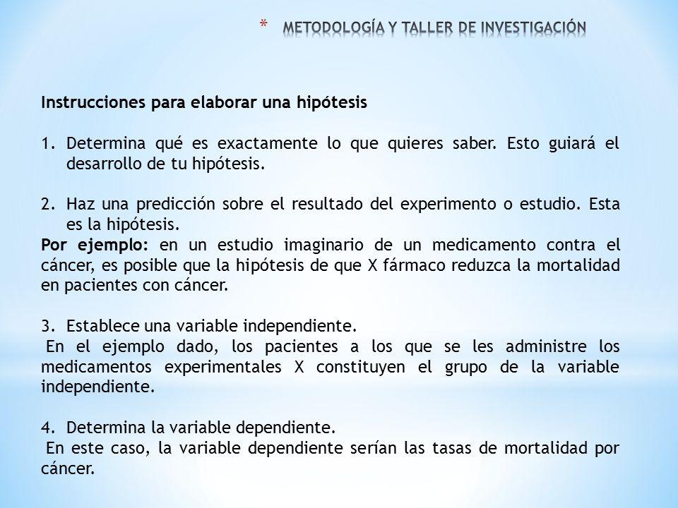 Instrucciones para elaborar una hipótesis 1.Determina qué es exactamente lo que quieres saber. Esto guiará el desarrollo de tu hipótesis. 2.Haz una pr