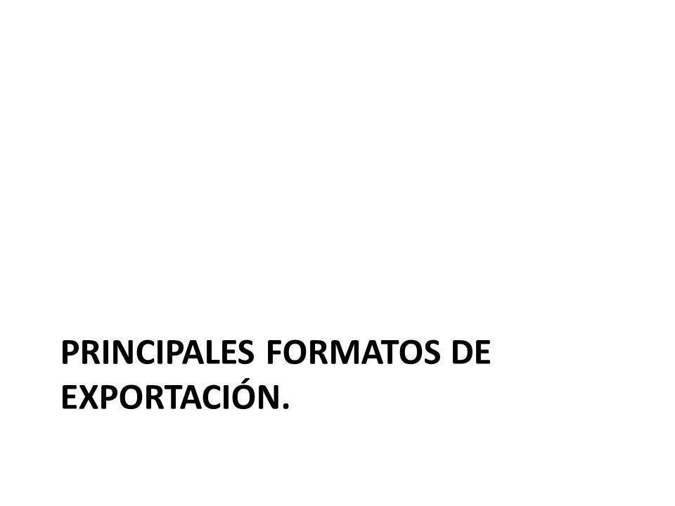 PRINCIPALES FORMATOS DE EXPORTACIÓN.