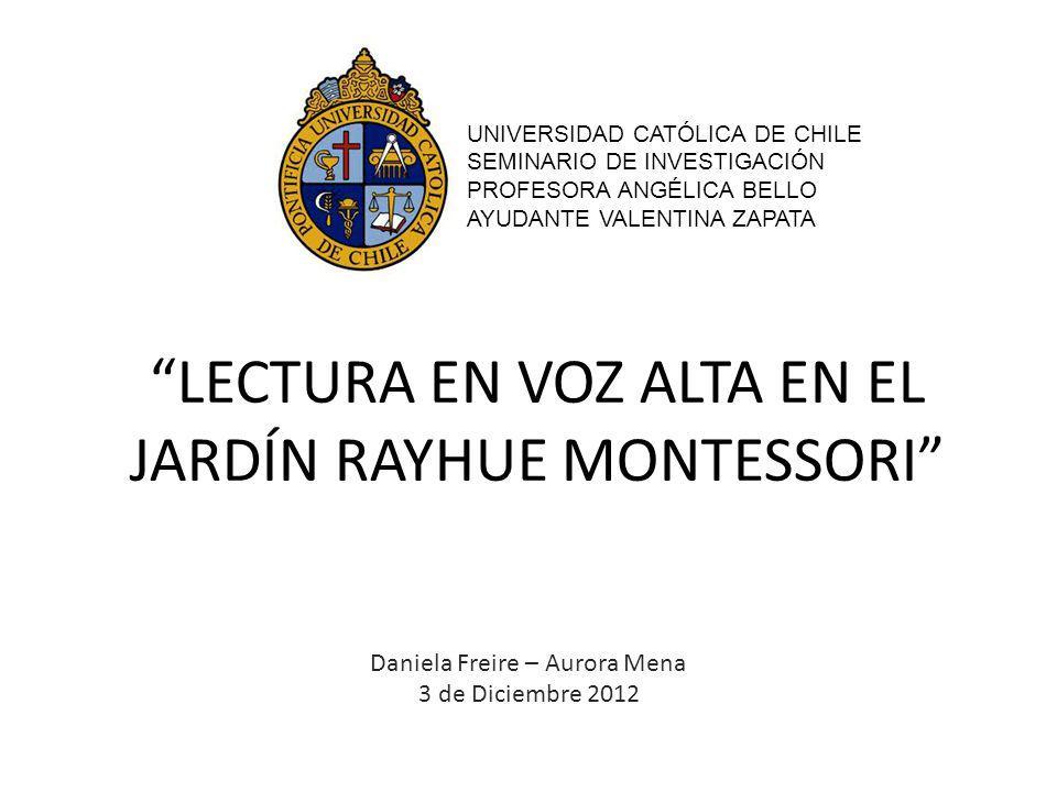 LECTURA EN VOZ ALTA EN EL JARDÍN RAYHUE MONTESSORI Daniela Freire – Aurora Mena 3 de Diciembre 2012 UNIVERSIDAD CATÓLICA DE CHILE SEMINARIO DE INVESTI