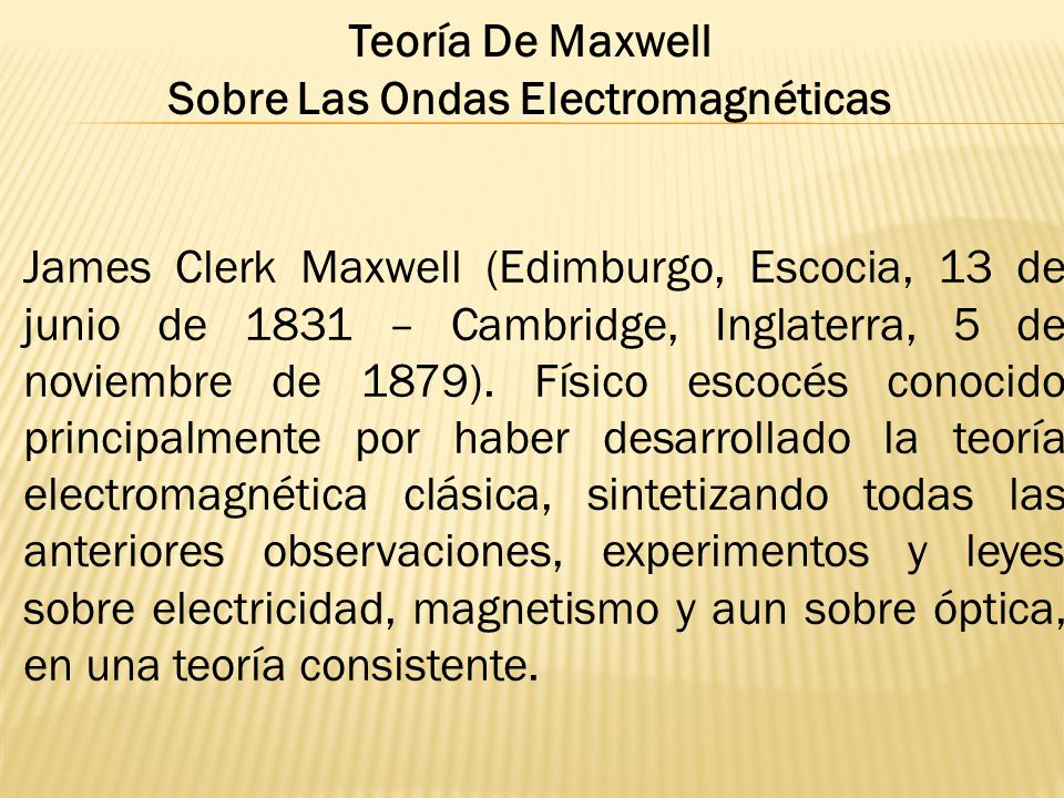 James Clerk Maxwell (Edimburgo, Escocia, 13 de junio de 1831 – Cambridge, Inglaterra, 5 de noviembre de 1879). Físico escocés conocido principalmente