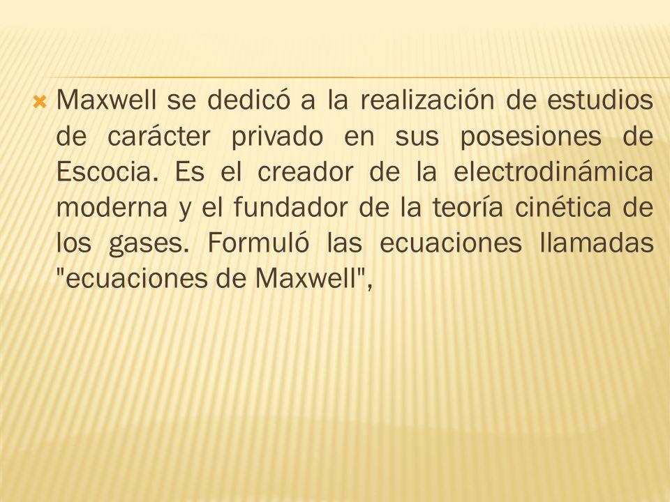 Maxwell se dedicó a la realización de estudios de carácter privado en sus posesiones de Escocia. Es el creador de la electrodinámica moderna y el fund