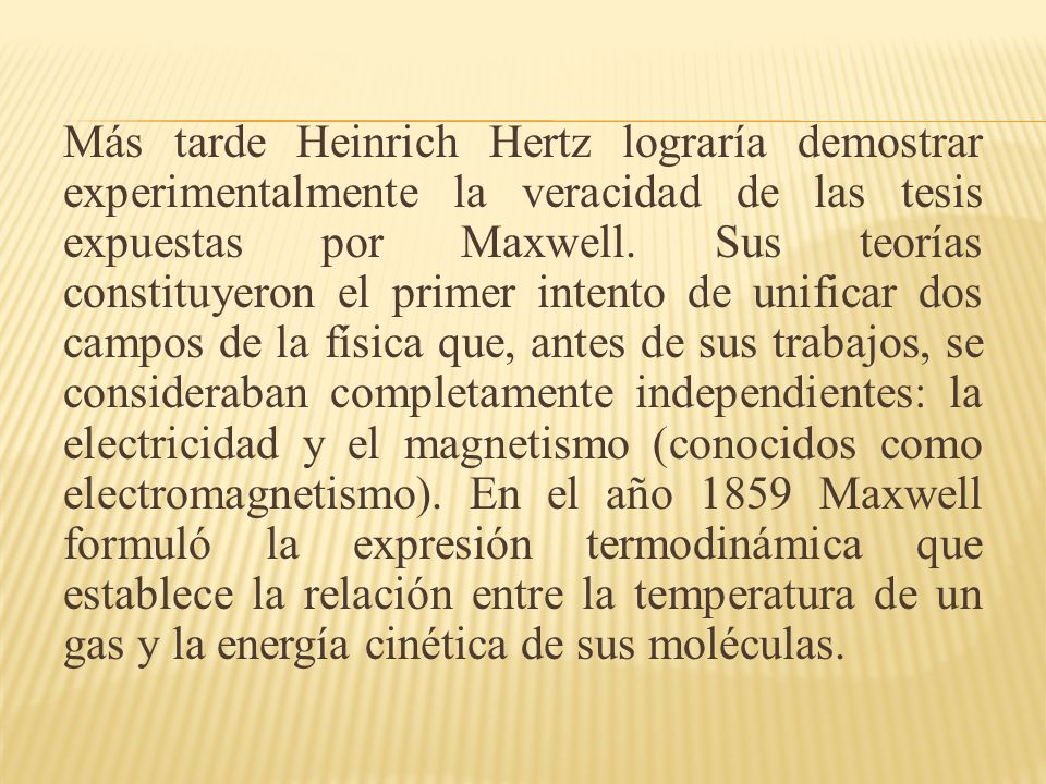 Más tarde Heinrich Hertz lograría demostrar experimentalmente la veracidad de las tesis expuestas por Maxwell. Sus teorías constituyeron el primer int