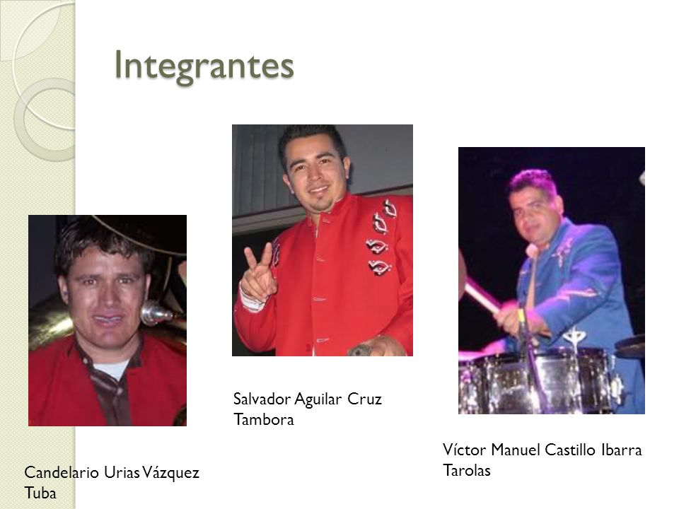 Integrantes Candelario Urias Vázquez Tuba Salvador Aguilar Cruz Tambora Víctor Manuel Castillo Ibarra Tarolas