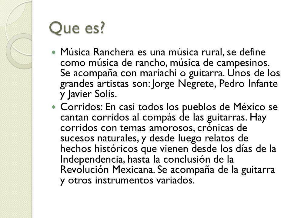 Que es? Música Ranchera es una música rural, se define como música de rancho, música de campesinos. Se acompaña con mariachi o guitarra. Unos de los g