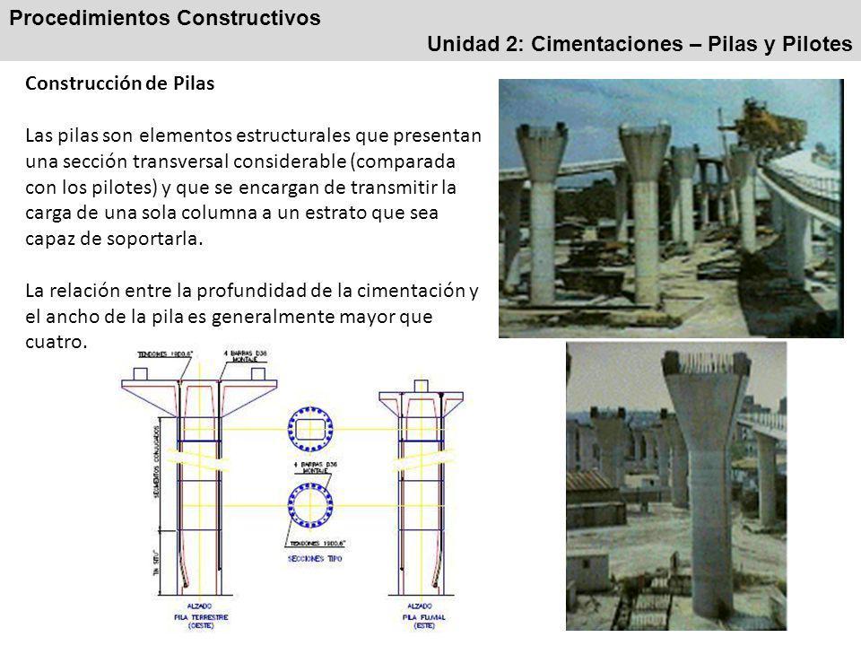 Procedimientos Constructivos Unidad 2: Cimentaciones – Pilas y Pilotes Construcción de Pilas Las pilas son elementos estructurales que presentan una sección transversal considerable (comparada con los pilotes) y que se encargan de transmitir la carga de una sola columna a un estrato que sea capaz de soportarla.