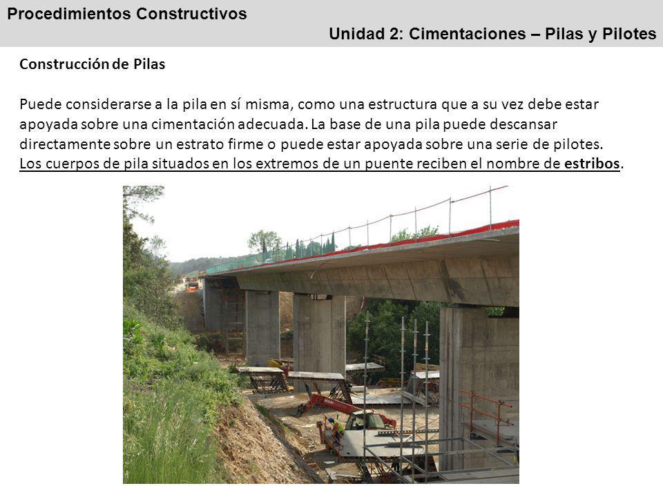 Procedimientos Constructivos Unidad 2: Cimentaciones – Pilas y Pilotes Construcción de Pilas Puede considerarse a la pila en sí misma, como una estructura que a su vez debe estar apoyada sobre una cimentación adecuada.