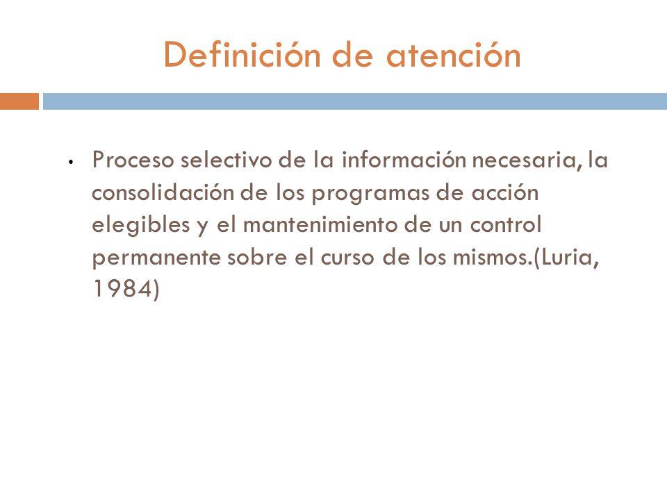 Definición de atención Proceso selectivo de la información necesaria, la consolidación de los programas de acción elegibles y el mantenimiento de un control permanente sobre el curso de los mismos.(Luria, 1984)