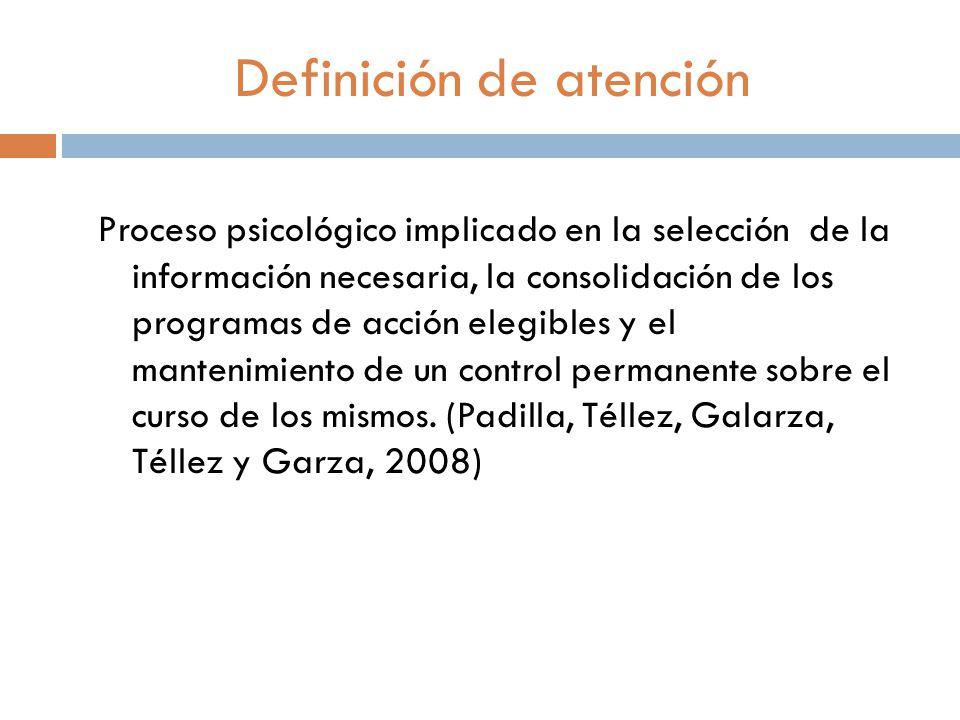 Definición de atención Proceso psicológico implicado en la selección de la información necesaria, la consolidación de los programas de acción elegibles y el mantenimiento de un control permanente sobre el curso de los mismos.
