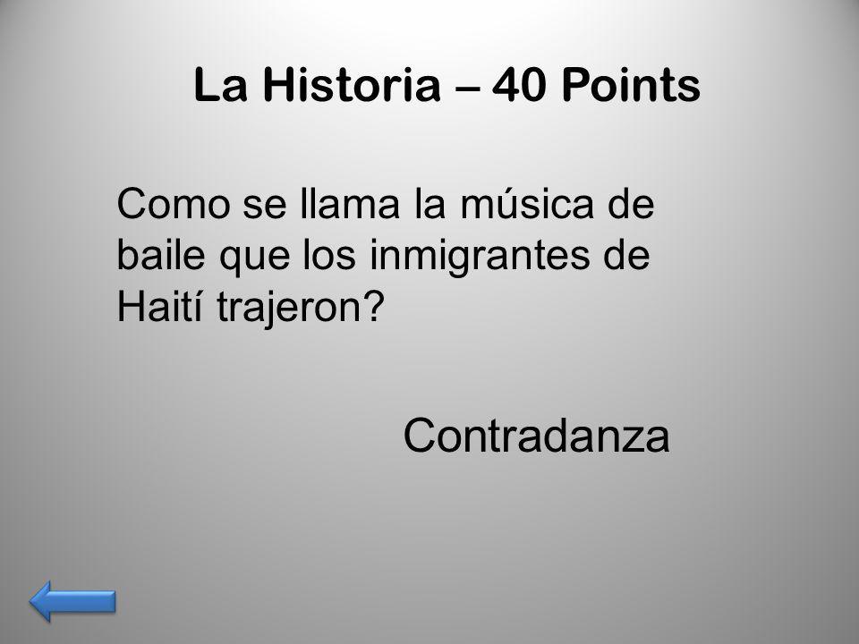 La Historia – 40 Points Como se llama la música de baile que los inmigrantes de Haití trajeron? Contradanza