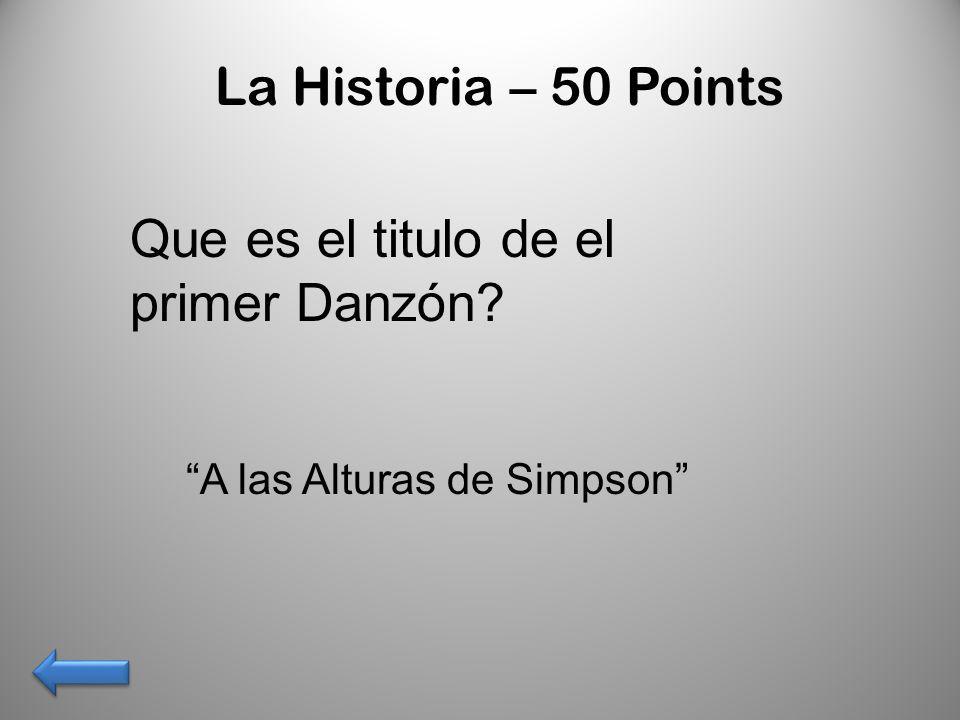 La Historia – 50 Points Que es el titulo de el primer Danzón? A las Alturas de Simpson