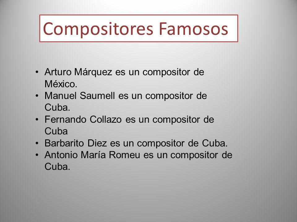 Compositores Famosos Arturo Márquez es un compositor de México. Manuel Saumell es un compositor de Cuba. Fernando Collazo es un compositor de Cuba Bar