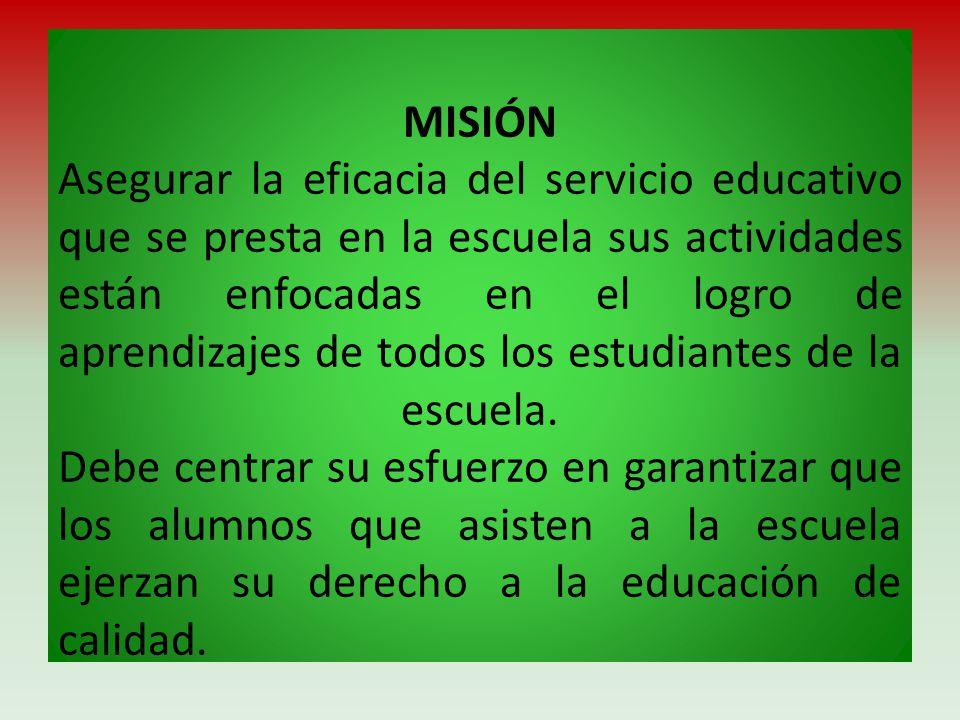 MISIÓN Asegurar la eficacia del servicio educativo que se presta en la escuela sus actividades están enfocadas en el logro de aprendizajes de todos lo