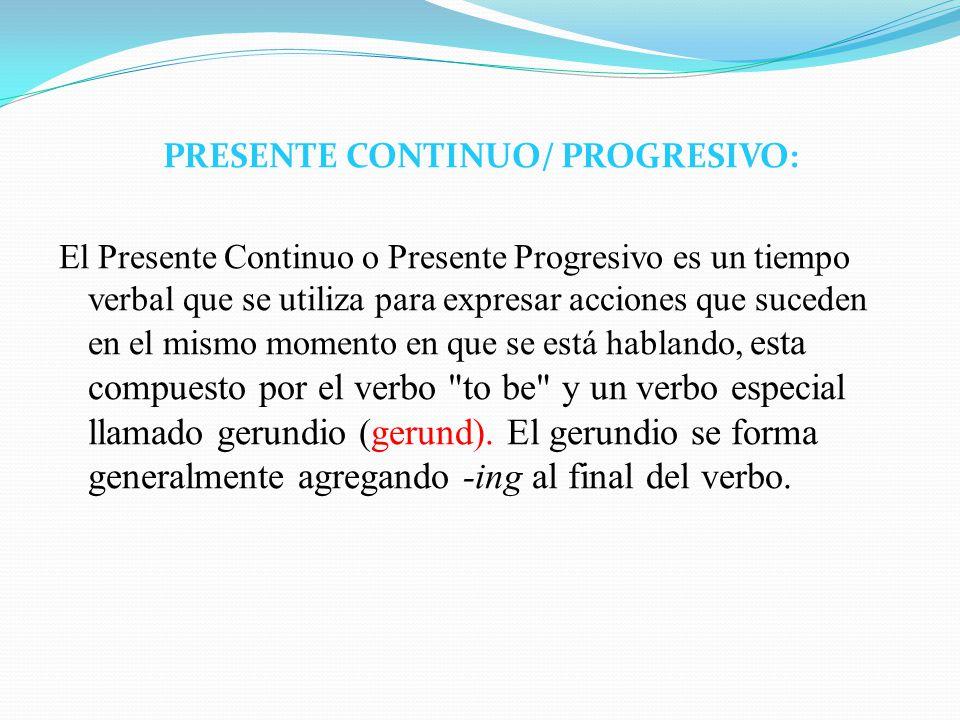 PRESENTE CONTINUO/ PROGRESIVO: El Presente Continuo o Presente Progresivo es un tiempo verbal que se utiliza para expresar acciones que suceden en el