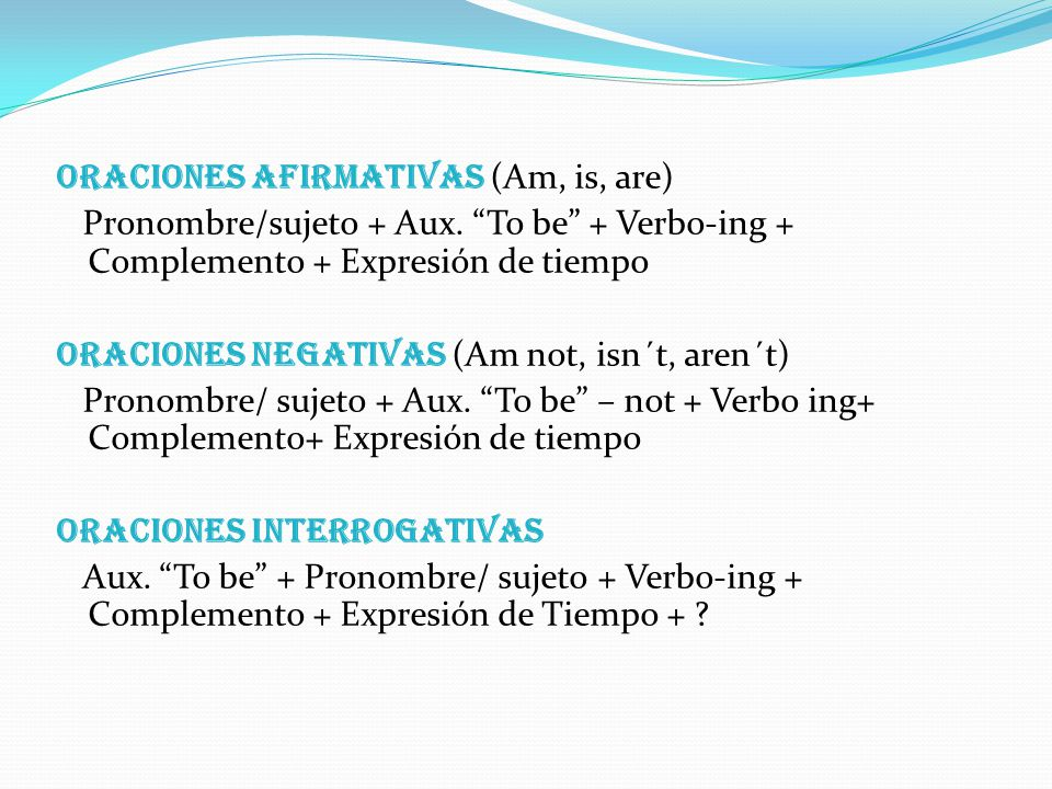 Reglas Para la formación de oraciones en Presente Progresivo, se debe utilizar el verbo To be de cada uno de los pronombres personales, seguido por el verbo o acción en gerundio.