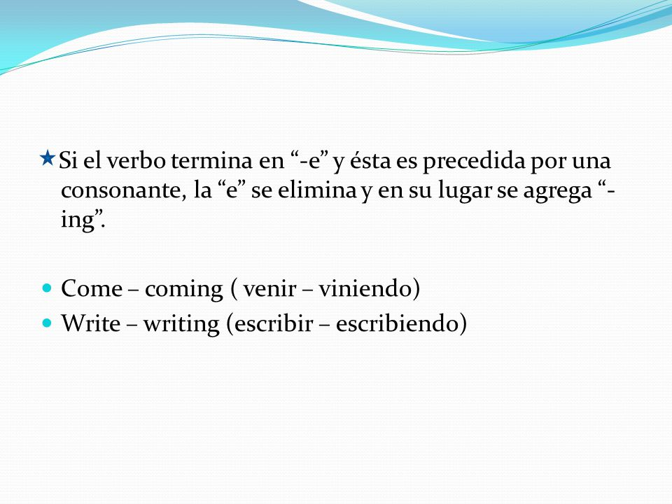 Si el verbo termina en -e y ésta es precedida por una consonante, la e se elimina y en su lugar se agrega - ing. Come – coming ( venir – viniendo) Wri