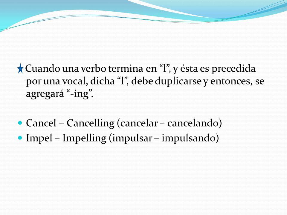 Cuando una verbo termina en l, y ésta es precedida por una vocal, dicha l, debe duplicarse y entonces, se agregará -ing. Cancel – Cancelling (cancelar