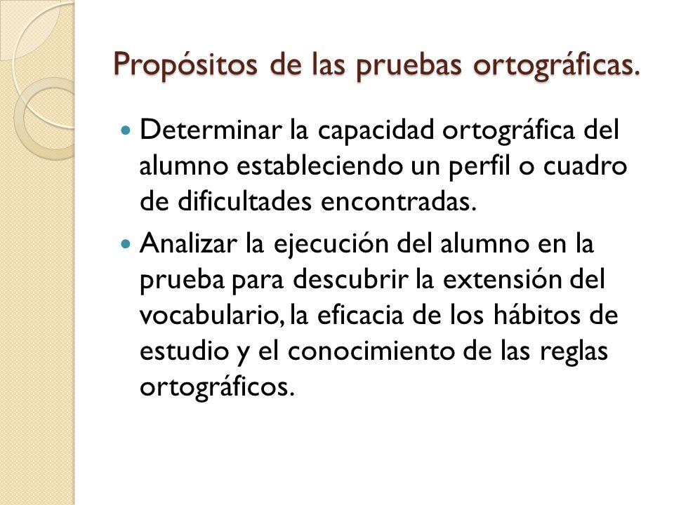 Propósitos de las pruebas ortográficas. Determinar la capacidad ortográfica del alumno estableciendo un perfil o cuadro de dificultades encontradas. A