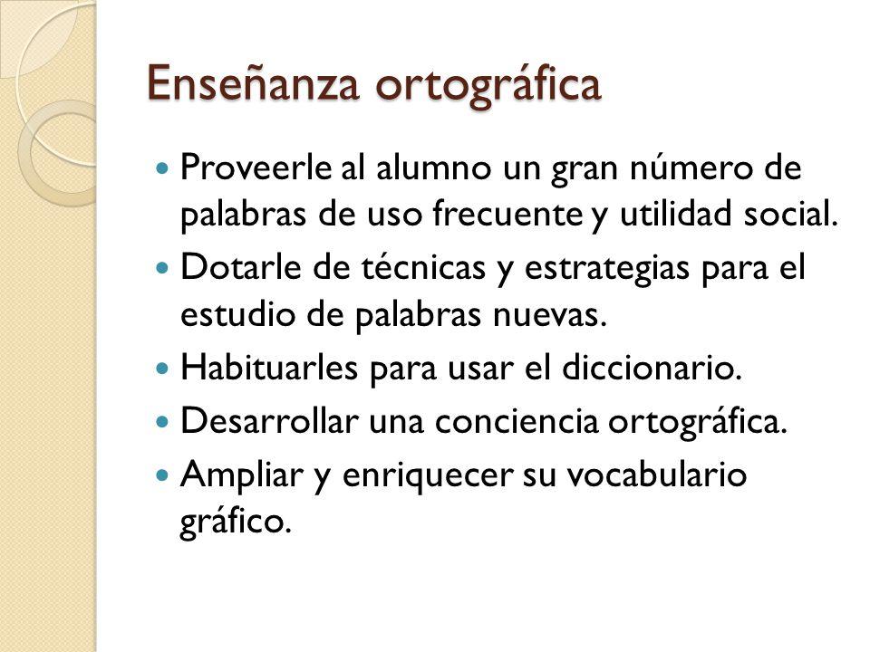 Enseñanza ortográfica Proveerle al alumno un gran número de palabras de uso frecuente y utilidad social. Dotarle de técnicas y estrategias para el est