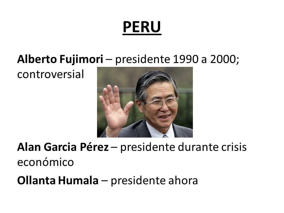 PERU Alberto Fujimori – presidente 1990 a 2000; controversial Alan Garcia Pérez – presidente durante crisis económico Ollanta Humala – presidente ahor