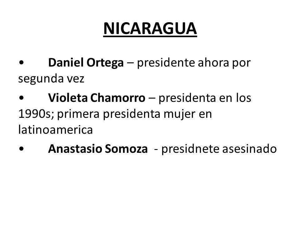 NICARAGUA Daniel Ortega – presidente ahora por segunda vez Violeta Chamorro – presidenta en los 1990s; primera presidenta mujer en latinoamerica Anast