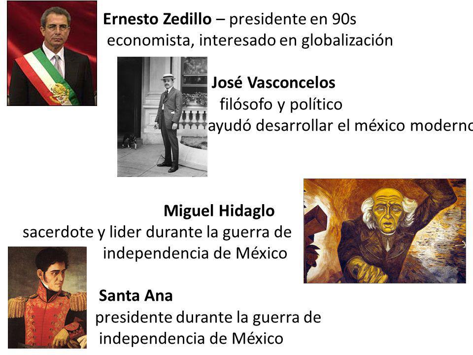 Ernesto Zedillo – presidente en 90s economista, interesado en globalización José Vasconcelos filósofo y político ayudó desarrollar el méxico moderno M
