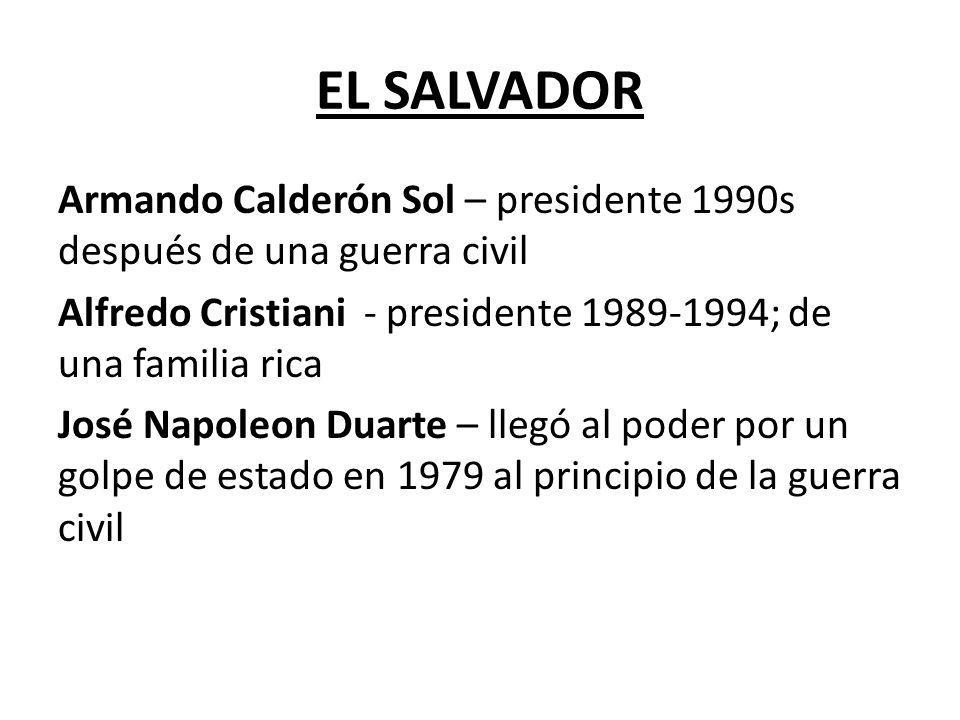 EL SALVADOR Armando Calderón Sol – presidente 1990s después de una guerra civil Alfredo Cristiani - presidente 1989-1994; de una familia rica José Nap