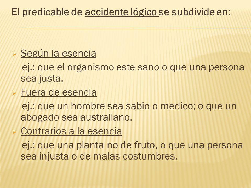 El predicable de accidente lógico se subdivide en: Según la esencia ej.: que el organismo este sano o que una persona sea justa.