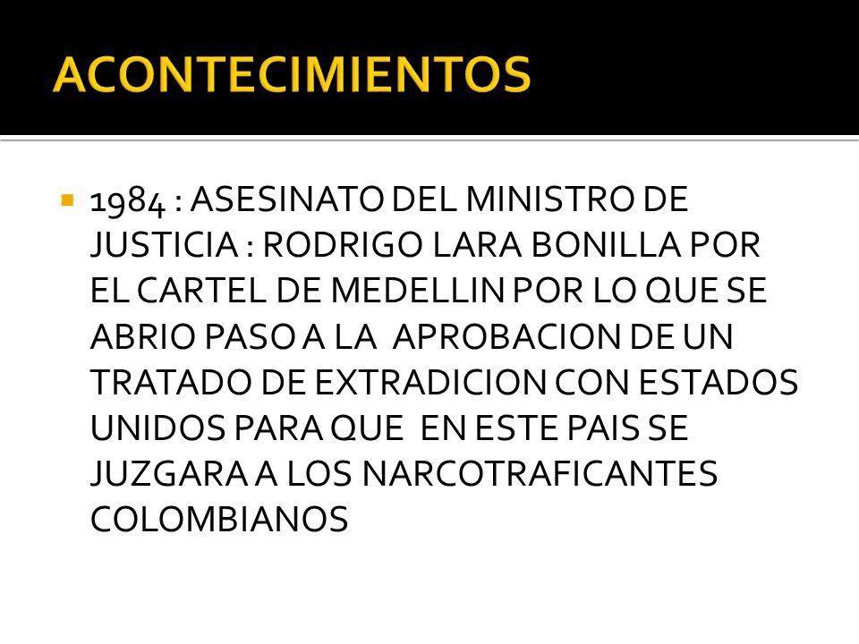 1984 : ASESINATO DEL MINISTRO DE JUSTICIA : RODRIGO LARA BONILLA POR EL CARTEL DE MEDELLIN POR LO QUE SE ABRIO PASO A LA APROBACION DE UN TRATADO DE E