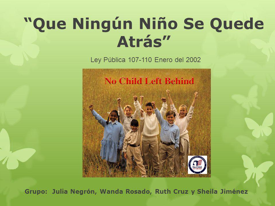 Que Ningún Niño Se Quede Atrás Ley Pública 107-110 Enero del 2002 Grupo: Julia Negrón, Wanda Rosado, Ruth Cruz y Sheila Jiménez
