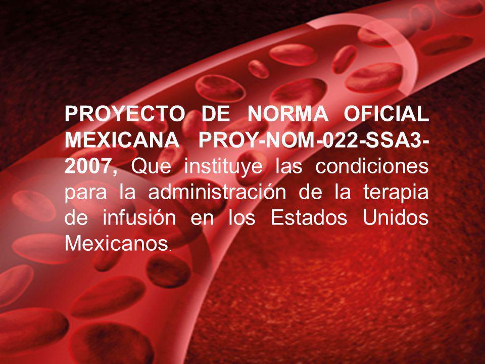 PROYECTO DE NORMA OFICIAL MEXICANA PROY-NOM-022-SSA3- 2007, Que instituye las condiciones para la administración de la terapia de infusión en los Esta