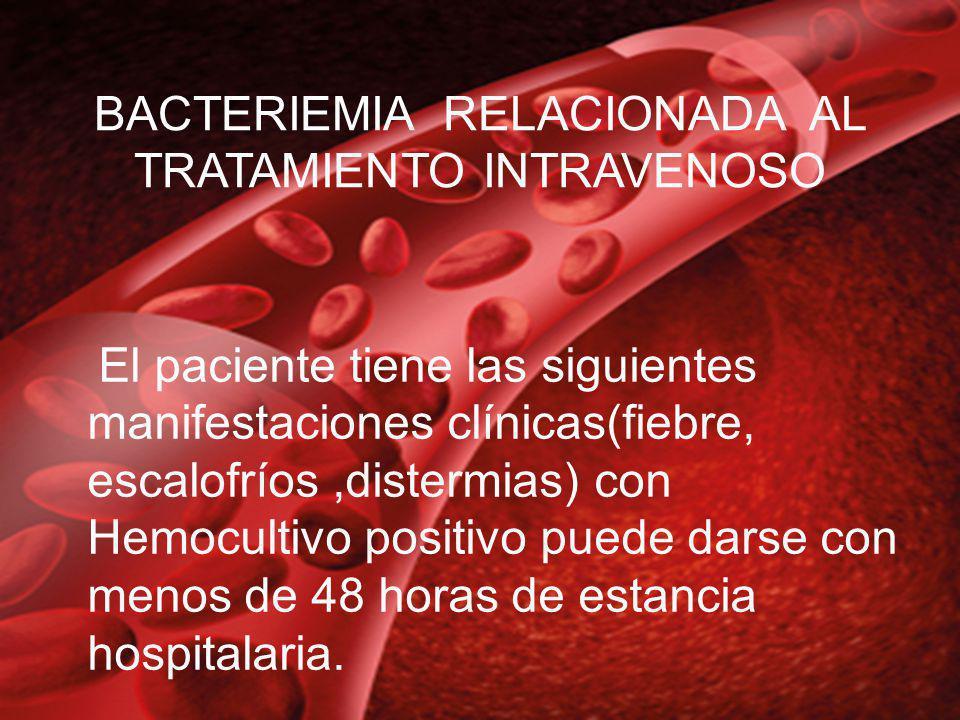 BACTERIEMIA RELACIONADA AL TRATAMIENTO INTRAVENOSO El paciente tiene las siguientes manifestaciones clínicas(fiebre, escalofríos,distermias) con Hemoc