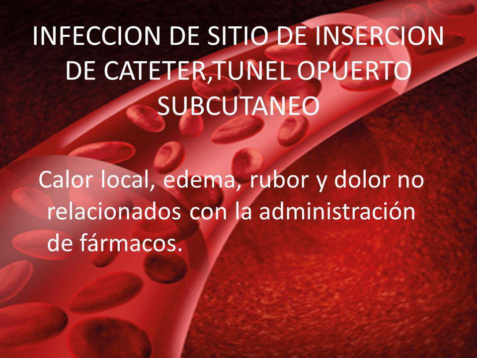 INFECCION DE SITIO DE INSERCION DE CATETER,TUNEL OPUERTO SUBCUTANEO Calor local, edema, rubor y dolor no relacionados con la administración de fármaco