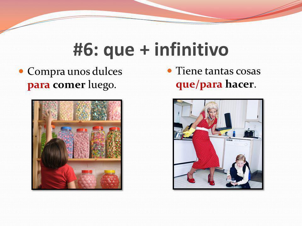 #6: que + infinitivo Compra unos dulces para comer luego. Tiene tantas cosas que/para hacer.