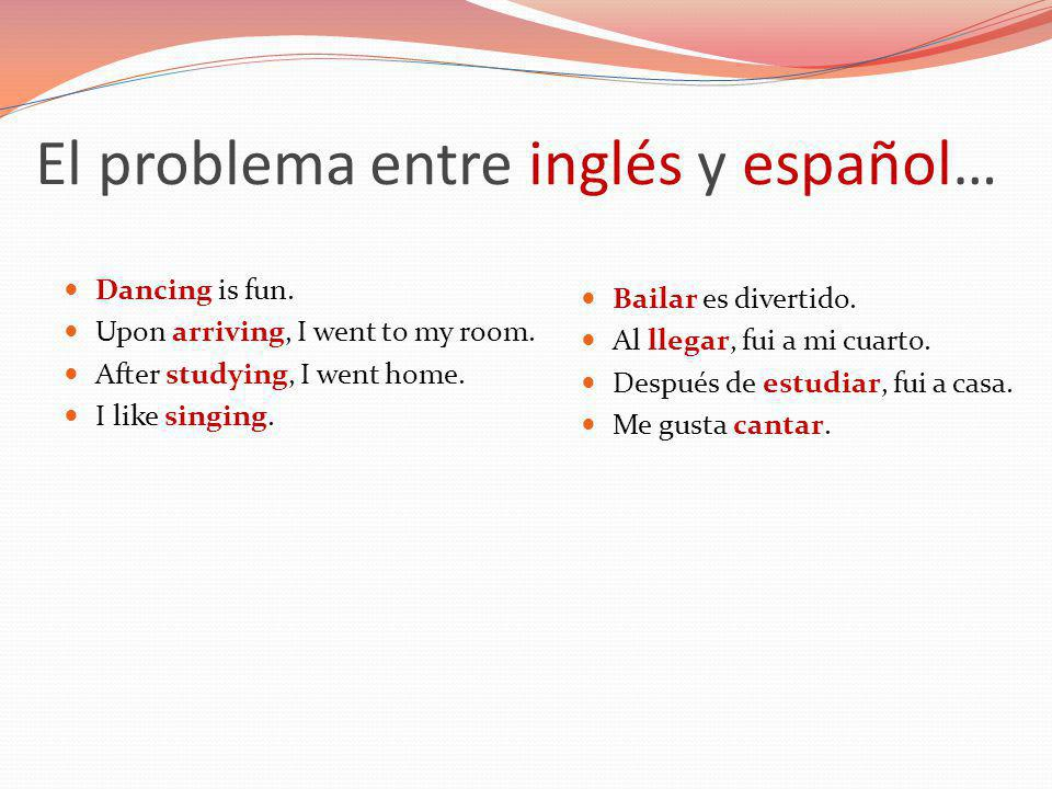 El problema entre inglés y español… Dancing is fun. Upon arriving, I went to my room. After studying, I went home. I like singing. Bailar es divertido