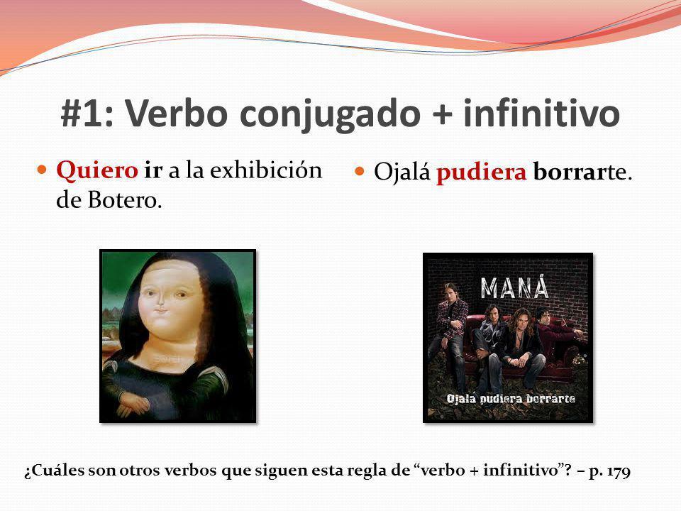 #1: Verbo conjugado + infinitivo Quiero ir a la exhibición de Botero. Ojalá pudiera borrarte. ¿Cuáles son otros verbos que siguen esta regla de verbo