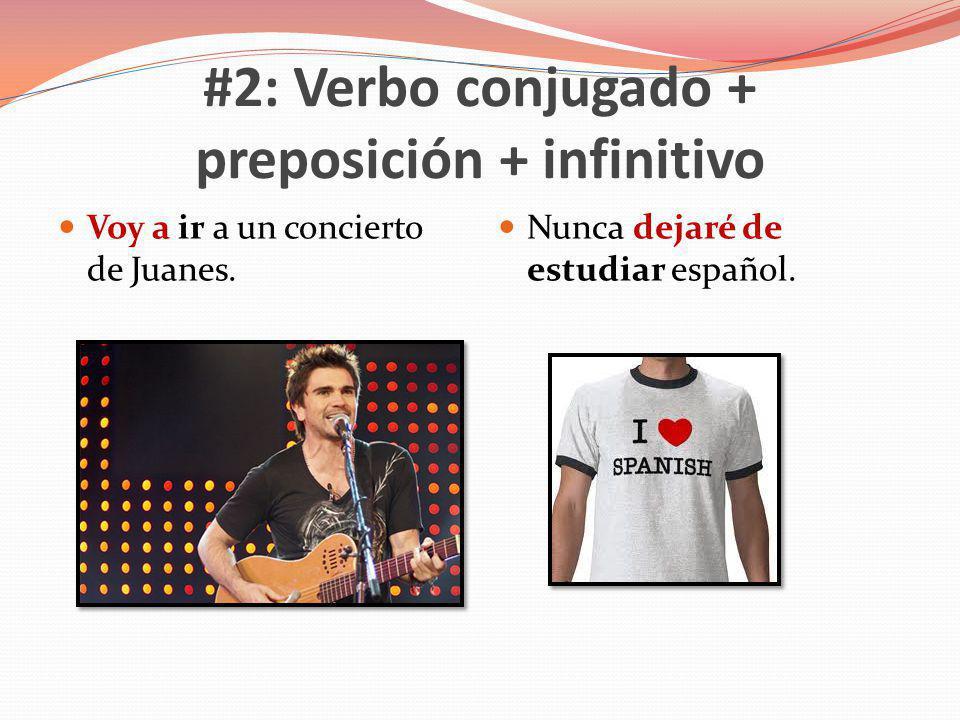#2: Verbo conjugado + preposición + infinitivo Voy a ir a un concierto de Juanes. Nunca dejaré de estudiar español.