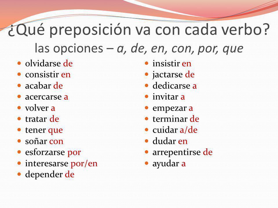 ¿Qué preposición va con cada verbo? las opciones – a, de, en, con, por, que olvidarse de consistir en acabar de acercarse a volver a tratar de tener q