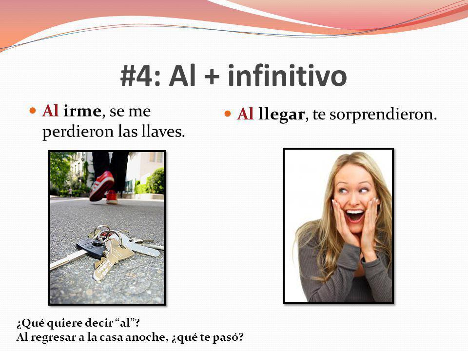 #4: Al + infinitivo Al irme, se me perdieron las llaves. Al llegar, te sorprendieron. ¿Qué quiere decir al? Al regresar a la casa anoche, ¿qué te pasó