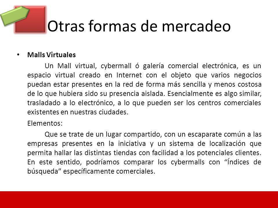 Otras formas de mercadeo Malls Virtuales Un Mall virtual, cybermall ó galería comercial electrónica, es un espacio virtual creado en Internet con el o