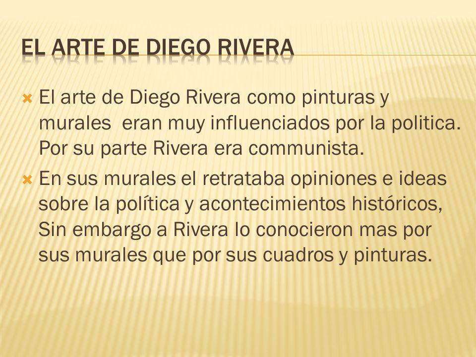 El arte de Diego Rivera como pinturas y murales eran muy influenciados por la politica. Por su parte Rivera era communista. En sus murales el retratab