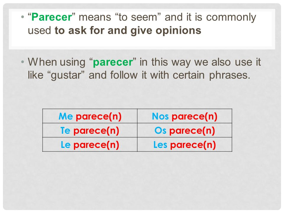 Parecer means to seem and it is commonly used to ask for and give opinions When using parecer in this way we also use it like gustar and follow it wit