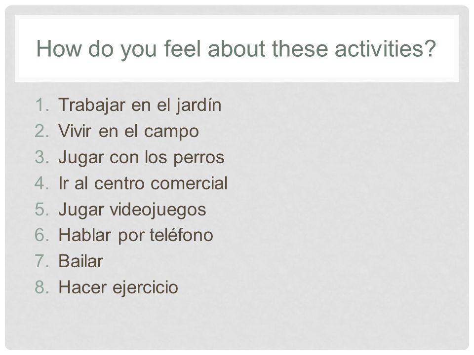 How do you feel about these activities? 1.Trabajar en el jardín 2.Vivir en el campo 3.Jugar con los perros 4.Ir al centro comercial 5.Jugar videojuego